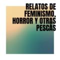 Relatos de Feminismo, Horror y Otras Pescás